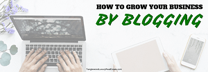 How To Grow Your Business By Blogging